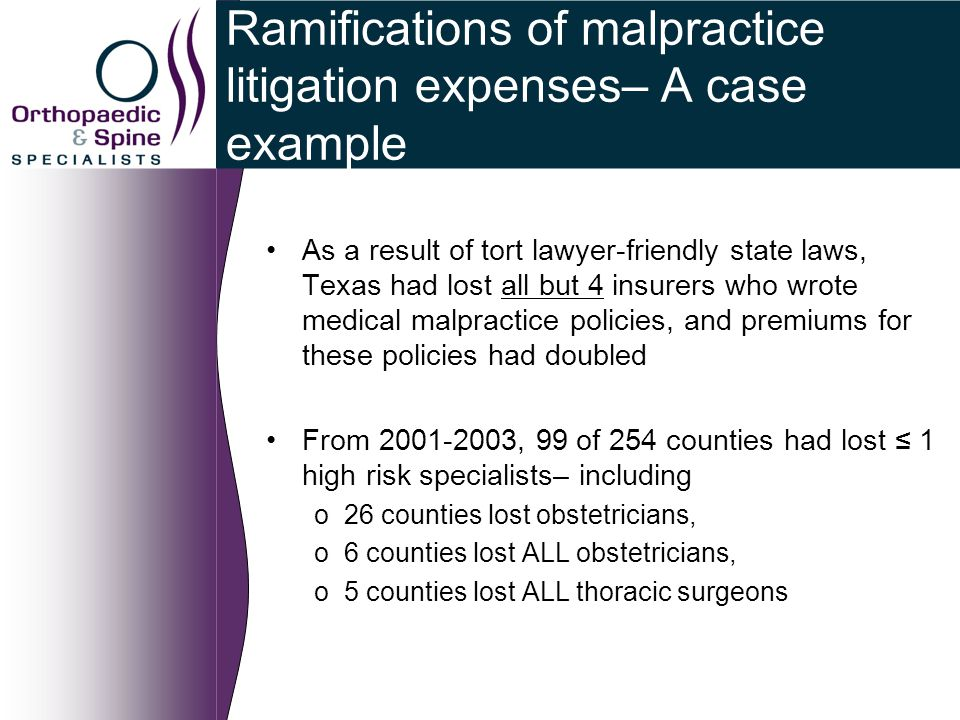 Ramifications of malpractice litigation expenses– A case example As a result of tort lawyer-friendly state laws, Texas had lost all but 4 insurers who wrote medical malpractice policies, and premiums for these policies had doubled From 2001-2003, 99 of 254 counties had lost ≤ 1 high risk specialists– including o26 counties lost obstetricians, o6 counties lost ALL obstetricians, o5 counties lost ALL thoracic surgeons