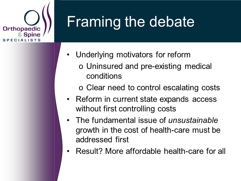Framing the debate Underlying motivators for reform oUninsured and pre-existing medical conditions oClear need to control escalating costs Reform in c