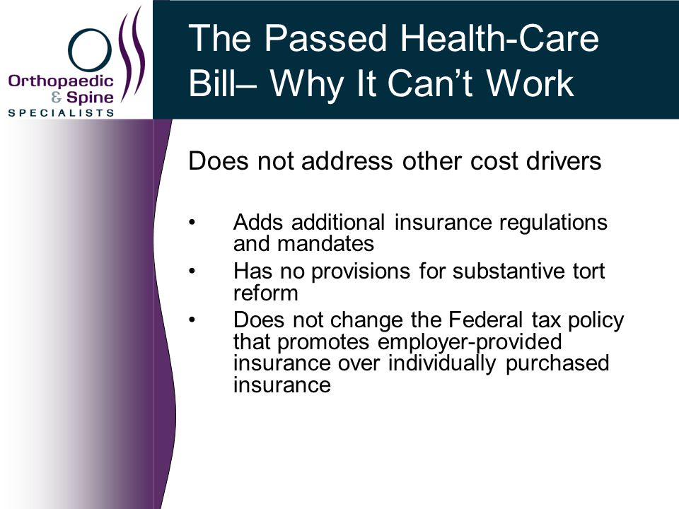 The Passed Health-Care Bill– Why It Can't Work Does not address other cost drivers Adds additional insurance regulations and mandates Has no provisions for substantive tort reform Does not change the Federal tax policy that promotes employer-provided insurance over individually purchased insurance