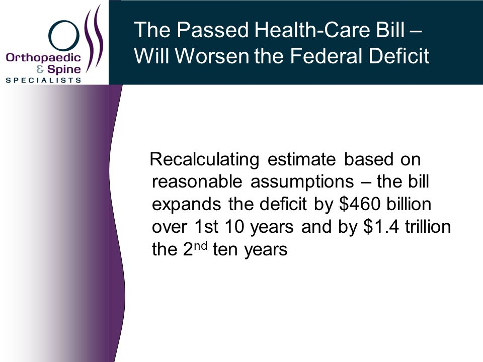 The Passed Health-Care Bill – Will Worsen the Federal Deficit Recalculating estimate based on reasonable assumptions – the bill expands the deficit by $460 billion over 1st 10 years and by $1.4 trillion the 2 nd ten years