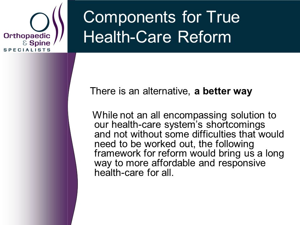 Components for True Health-Care Reform There is an alternative, a better way While not an all encompassing solution to our health-care system's shortcomings and not without some difficulties that would need to be worked out, the following framework for reform would bring us a long way to more affordable and responsive health-care for all.