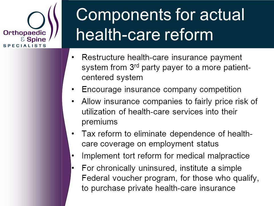 Components for actual health-care reform Restructure health-care insurance payment system from 3 rd party payer to a more patient- centered system Encourage insurance company competition Allow insurance companies to fairly price risk of utilization of health-care services into their premiums Tax reform to eliminate dependence of health- care coverage on employment status Implement tort reform for medical malpractice For chronically uninsured, institute a simple Federal voucher program, for those who qualify, to purchase private health-care insurance