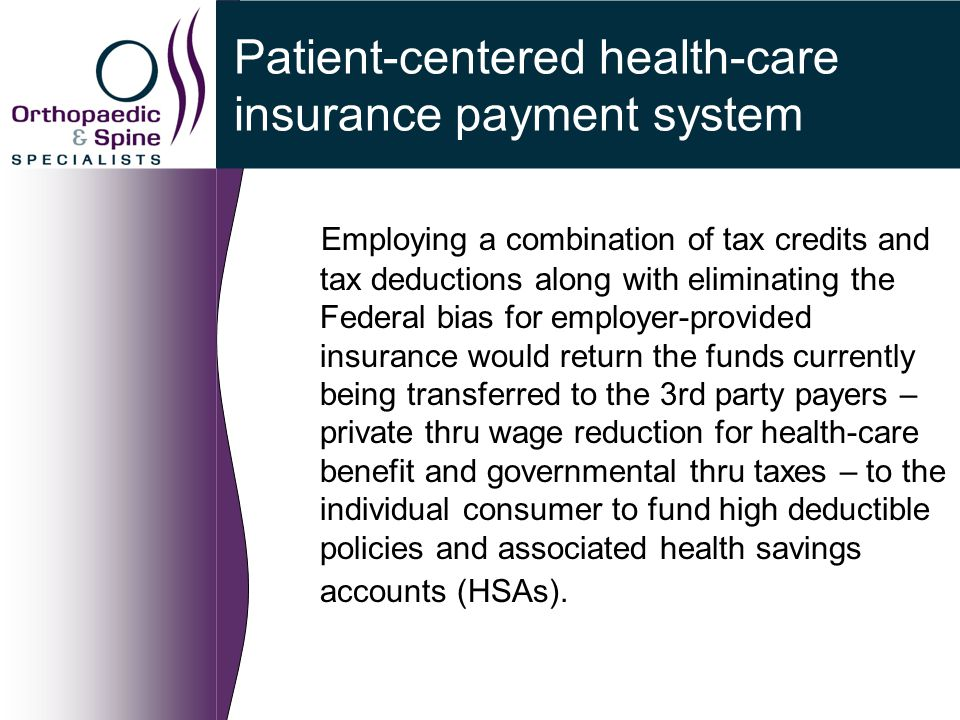 Patient-centered health-care insurance payment system Employing a combination of tax credits and tax deductions along with eliminating the Federal bias for employer-provided insurance would return the funds currently being transferred to the 3rd party payers – private thru wage reduction for health-care benefit and governmental thru taxes – to the individual consumer to fund high deductible policies and associated health savings accounts (HSAs).