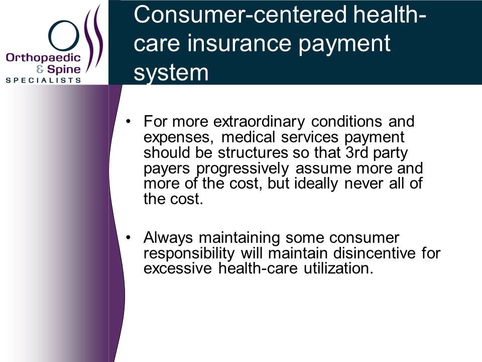 Consumer-centered health- care insurance payment system For more extraordinary conditions and expenses, medical services payment should be structures so that 3rd party payers progressively assume more and more of the cost, but ideally never all of the cost.