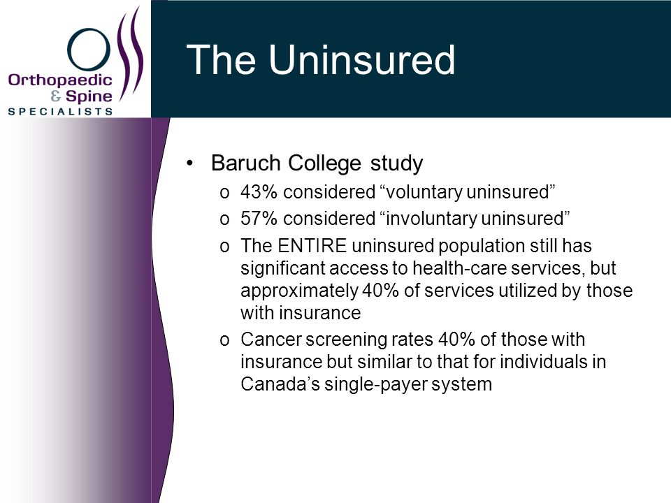 The Uninsured Baruch College study o43% considered voluntary uninsured o57% considered involuntary uninsured oThe ENTIRE uninsured population still has significant access to health-care services, but approximately 40% of services utilized by those with insurance oCancer screening rates 40% of those with insurance but similar to that for individuals in Canada's single-payer system