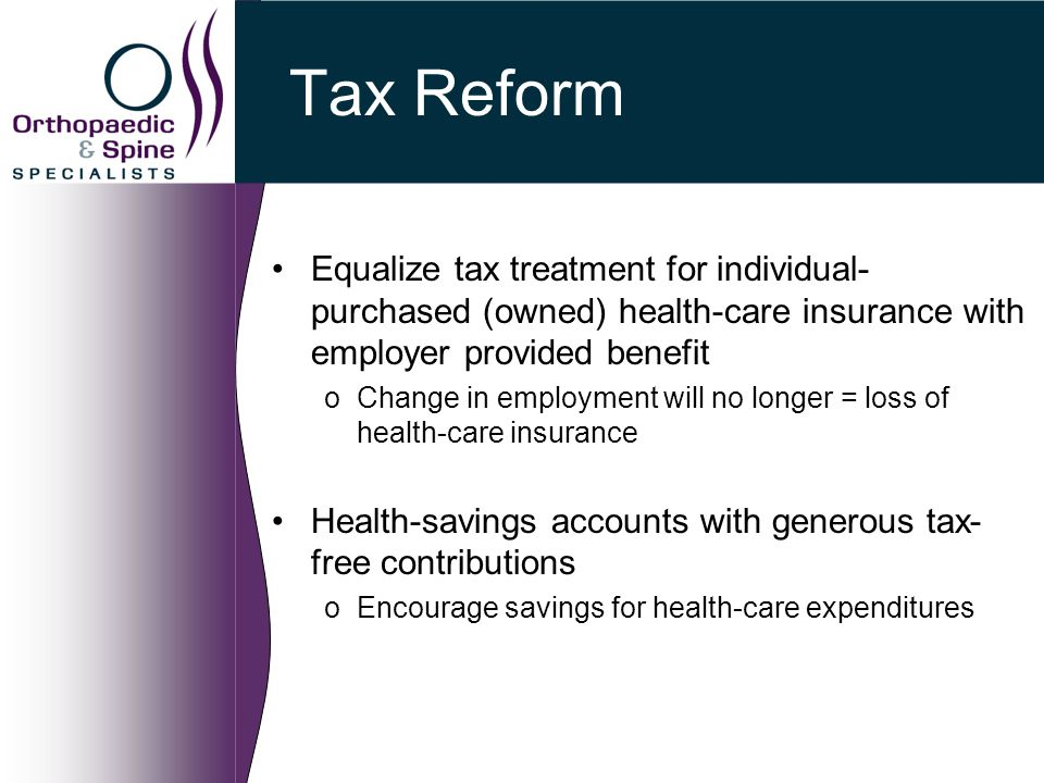 Tax Reform Equalize tax treatment for individual- purchased (owned) health-care insurance with employer provided benefit oChange in employment will no longer = loss of health-care insurance Health-savings accounts with generous tax- free contributions oEncourage savings for health-care expenditures