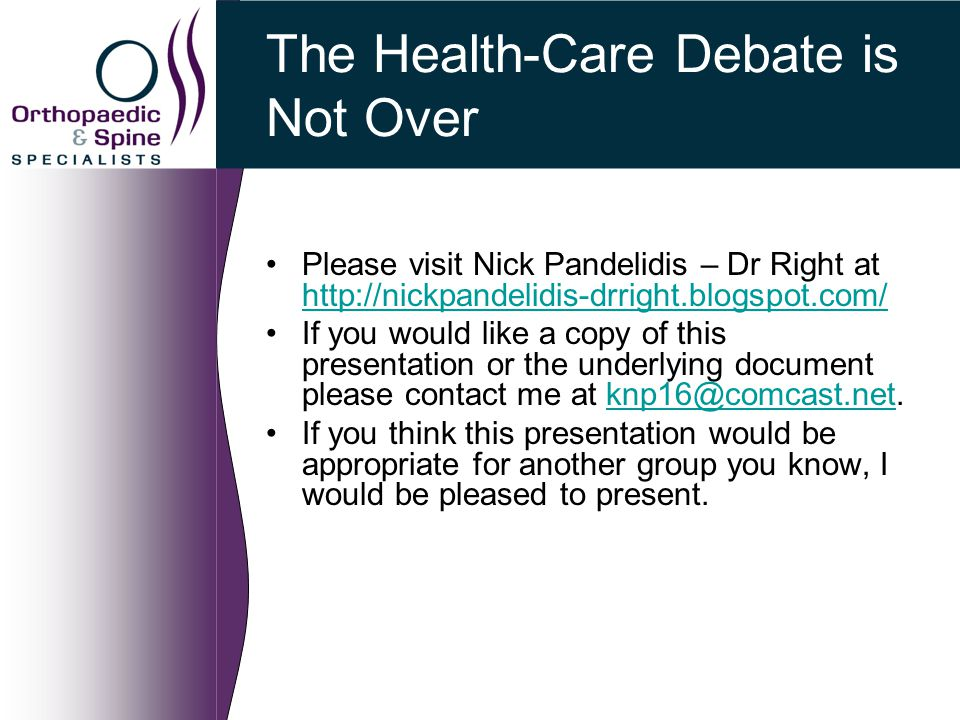 The Health-Care Debate is Not Over Please visit Nick Pandelidis – Dr Right at http://nickpandelidis-drright.blogspot.com/ http://nickpandelidis-drright.blogspot.com/ If you would like a copy of this presentation or the underlying document please contact me at knp16@comcast.net.knp16@comcast.net If you think this presentation would be appropriate for another group you know, I would be pleased to present.