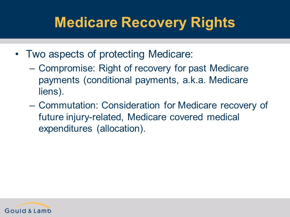 Medicare Recovery Rights Two aspects of protecting Medicare: –Compromise: Right of recovery for past Medicare payments (conditional payments, a.k.a.