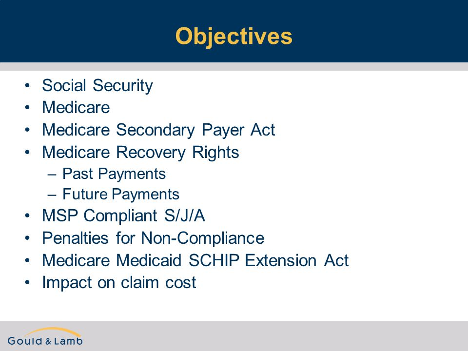 Objectives Social Security Medicare Medicare Secondary Payer Act Medicare Recovery Rights –Past Payments –Future Payments MSP Compliant S/J/A Penalties for Non-Compliance Medicare Medicaid SCHIP Extension Act Impact on claim cost