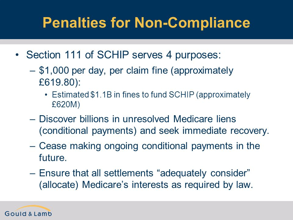 Penalties for Non-Compliance Section 111 of SCHIP serves 4 purposes: –$1,000 per day, per claim fine (approximately £619.80): Estimated $1.1B in fines to fund SCHIP (approximately £620M) –Discover billions in unresolved Medicare liens (conditional payments) and seek immediate recovery.