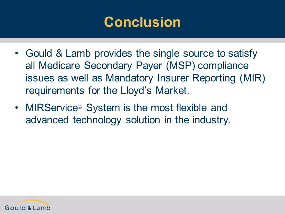 Conclusion Gould & Lamb provides the single source to satisfy all Medicare Secondary Payer (MSP) compliance issues as well as Mandatory Insurer Reporting (MIR) requirements for the Lloyd's Market.