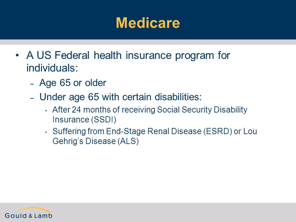 Medicare A US Federal health insurance program for individuals: – Age 65 or older – Under age 65 with certain disabilities: After 24 months of receiving Social Security Disability Insurance (SSDI) Suffering from End-Stage Renal Disease (ESRD) or Lou Gehrig's Disease (ALS)