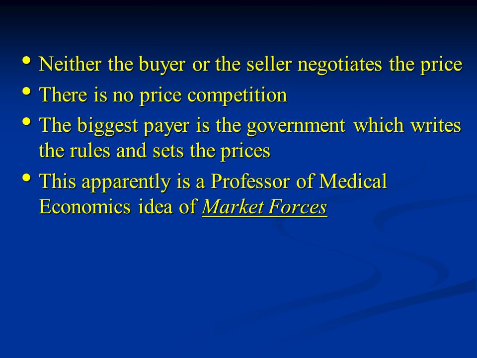 Neither the buyer or the seller negotiates the price Neither the buyer or the seller negotiates the price There is no price competition There is no price competition The biggest payer is the government which writes the rules and sets the prices The biggest payer is the government which writes the rules and sets the prices This apparently is a Professor of Medical Economics idea of Market Forces This apparently is a Professor of Medical Economics idea of Market Forces