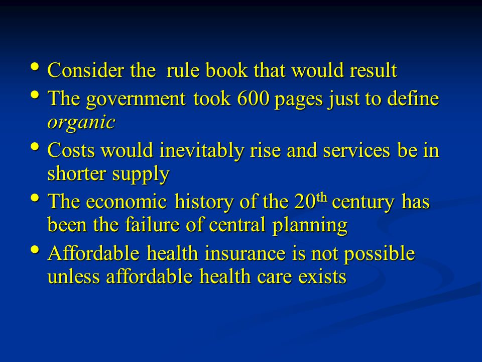 Consider the rule book that would result Consider the rule book that would result The government took 600 pages just to define organic The government took 600 pages just to define organic Costs would inevitably rise and services be in shorter supply Costs would inevitably rise and services be in shorter supply The economic history of the 20 th century has been the failure of central planning The economic history of the 20 th century has been the failure of central planning Affordable health insurance is not possible unless affordable health care exists Affordable health insurance is not possible unless affordable health care exists