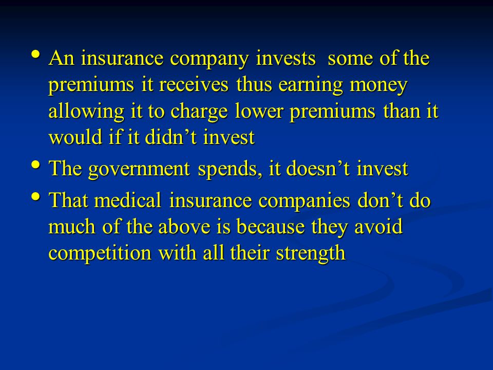 An insurance company invests some of the premiums it receives thus earning money allowing it to charge lower premiums than it would if it didn't invest An insurance company invests some of the premiums it receives thus earning money allowing it to charge lower premiums than it would if it didn't invest The government spends, it doesn't invest The government spends, it doesn't invest That medical insurance companies don't do much of the above is because they avoid competition with all their strength That medical insurance companies don't do much of the above is because they avoid competition with all their strength