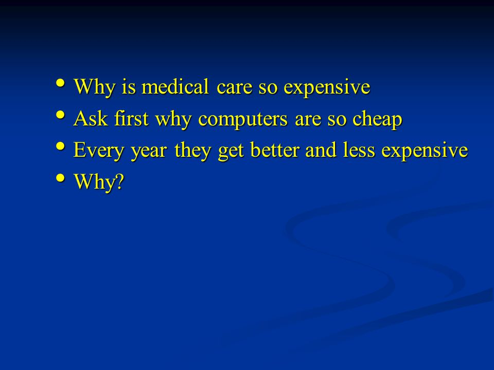 Why is medical care so expensive Why is medical care so expensive Ask first why computers are so cheap Ask first why computers are so cheap Every year they get better and less expensive Every year they get better and less expensive Why.