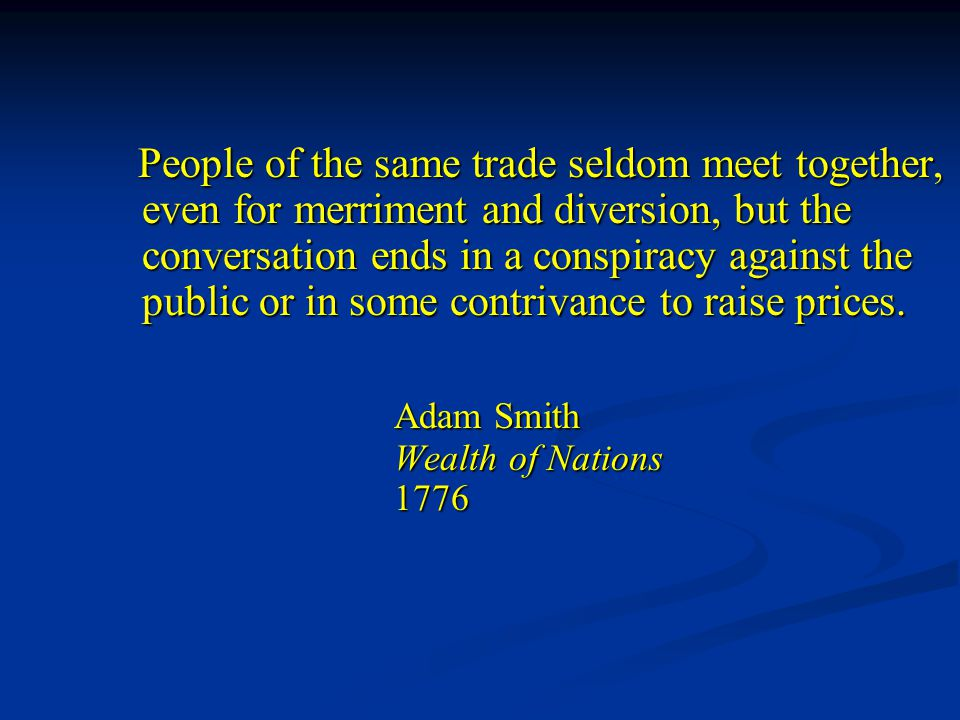 People of the same trade seldom meet together, even for merriment and diversion, but the conversation ends in a conspiracy against the public or in some contrivance to raise prices.
