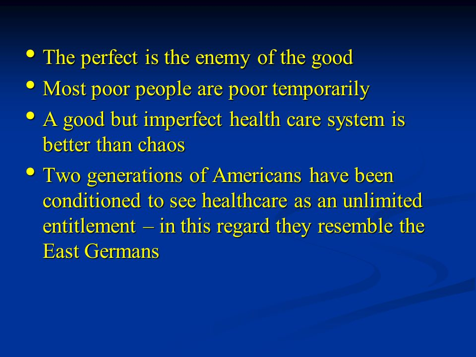 The perfect is the enemy of the good The perfect is the enemy of the good Most poor people are poor temporarily Most poor people are poor temporarily A good but imperfect health care system is better than chaos A good but imperfect health care system is better than chaos Two generations of Americans have been conditioned to see healthcare as an unlimited entitlement – in this regard they resemble the East Germans Two generations of Americans have been conditioned to see healthcare as an unlimited entitlement – in this regard they resemble the East Germans