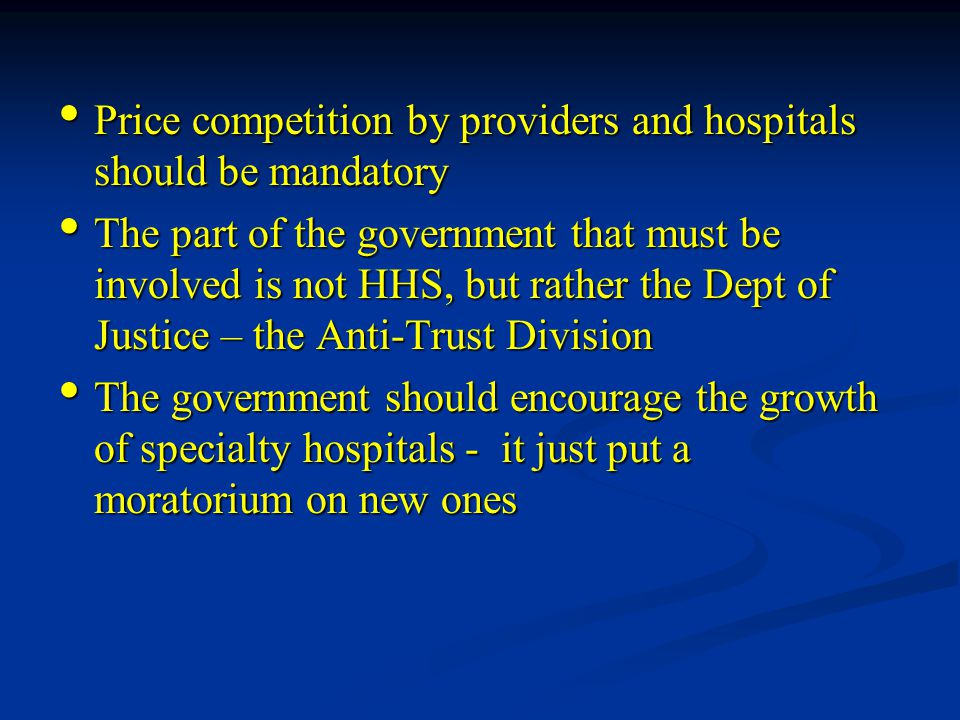 Price competition by providers and hospitals should be mandatory Price competition by providers and hospitals should be mandatory The part of the government that must be involved is not HHS, but rather the Dept of Justice – the Anti-Trust Division The part of the government that must be involved is not HHS, but rather the Dept of Justice – the Anti-Trust Division The government should encourage the growth of specialty hospitals - it just put a moratorium on new ones The government should encourage the growth of specialty hospitals - it just put a moratorium on new ones