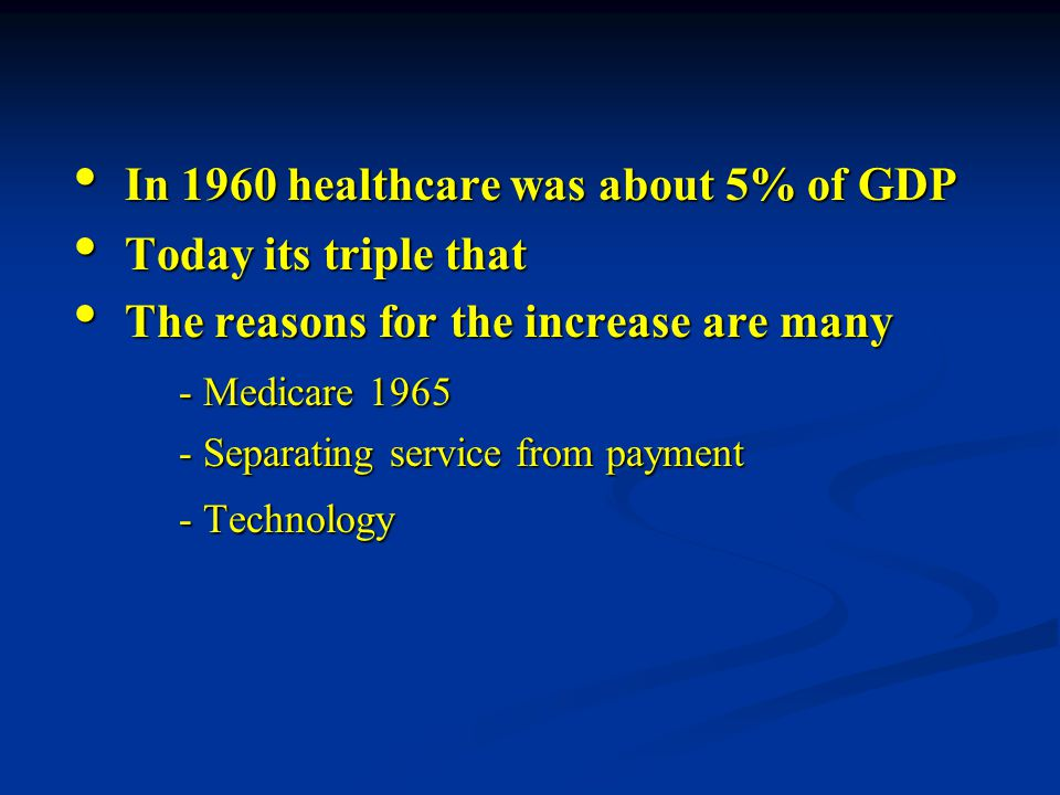 In 1960 healthcare was about 5% of GDP In 1960 healthcare was about 5% of GDP Today its triple that Today its triple that The reasons for the increase are many The reasons for the increase are many - Medicare 1965 - Separating service from payment - Technology