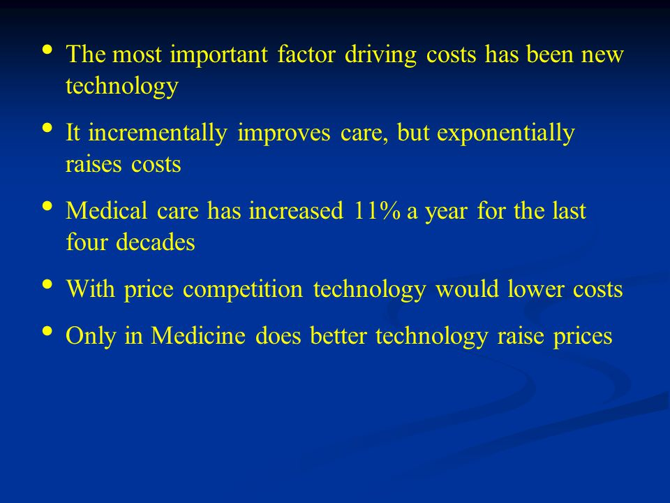 The most important factor driving costs has been new technology It incrementally improves care, but exponentially raises costs Medical care has increased 11% a year for the last four decades With price competition technology would lower costs Only in Medicine does better technology raise prices