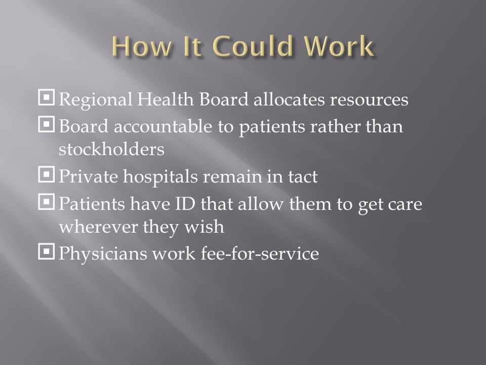  Regional Health Board allocates resources  Board accountable to patients rather than stockholders  Private hospitals remain in tact  Patients have ID that allow them to get care wherever they wish  Physicians work fee-for-service