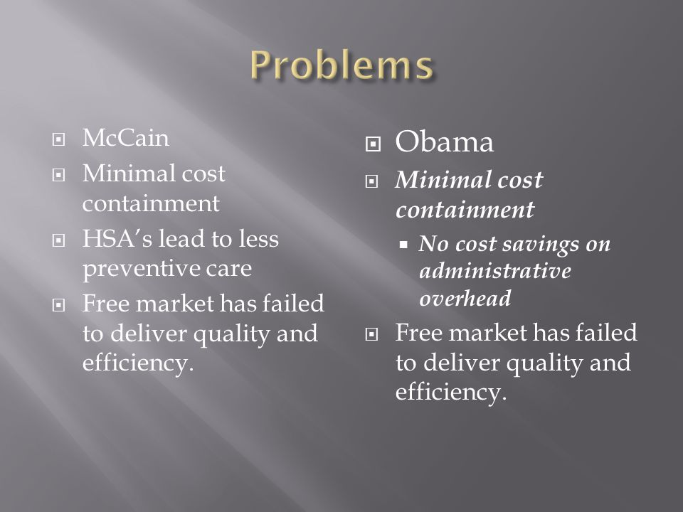  McCain  Minimal cost containment  HSA's lead to less preventive care  Free market has failed to deliver quality and efficiency.