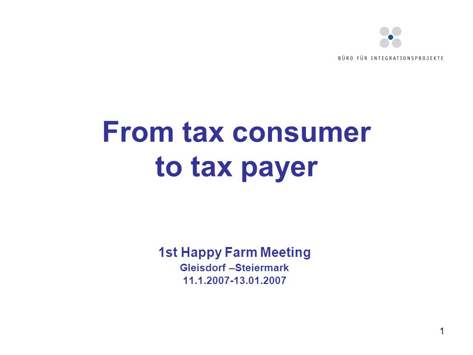 1 From tax consumer to tax payer 1st Happy Farm Meeting Gleisdorf –Steiermark 11.1.2007-13.01.2007
