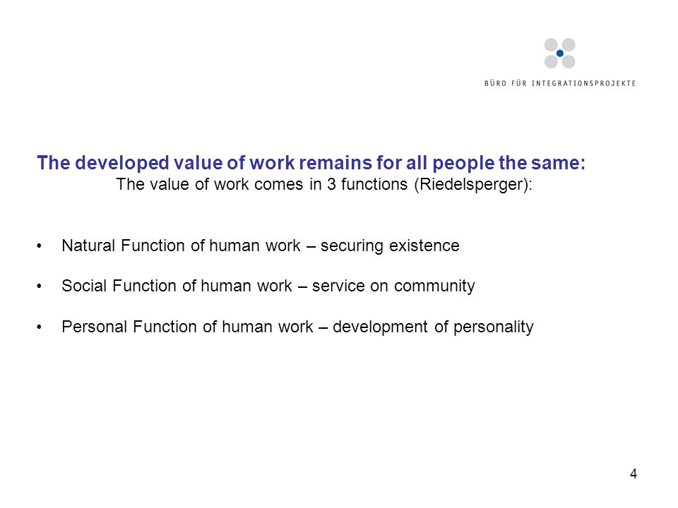 4 The developed value of work remains for all people the same: The value of work comes in 3 functions (Riedelsperger): Natural Function of human work