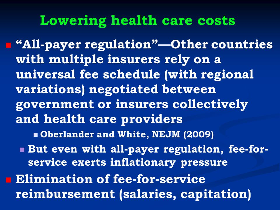 Lowering health care costs All-payer regulation —Other countries with multiple insurers rely on a universal fee schedule (with regional variations) negotiated between government or insurers collectively and health care providers Oberlander and White, NEJM (2009) But even with all-payer regulation, fee-for- service exerts inflationary pressure Elimination of fee-for-service reimbursement (salaries, capitation)