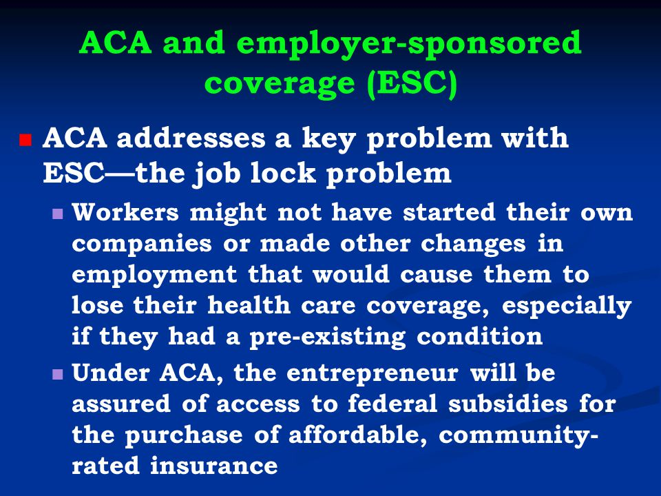 ACA and employer-sponsored coverage (ESC) ACA addresses a key problem with ESC—the job lock problem Workers might not have started their own companies or made other changes in employment that would cause them to lose their health care coverage, especially if they had a pre-existing condition Under ACA, the entrepreneur will be assured of access to federal subsidies for the purchase of affordable, community- rated insurance