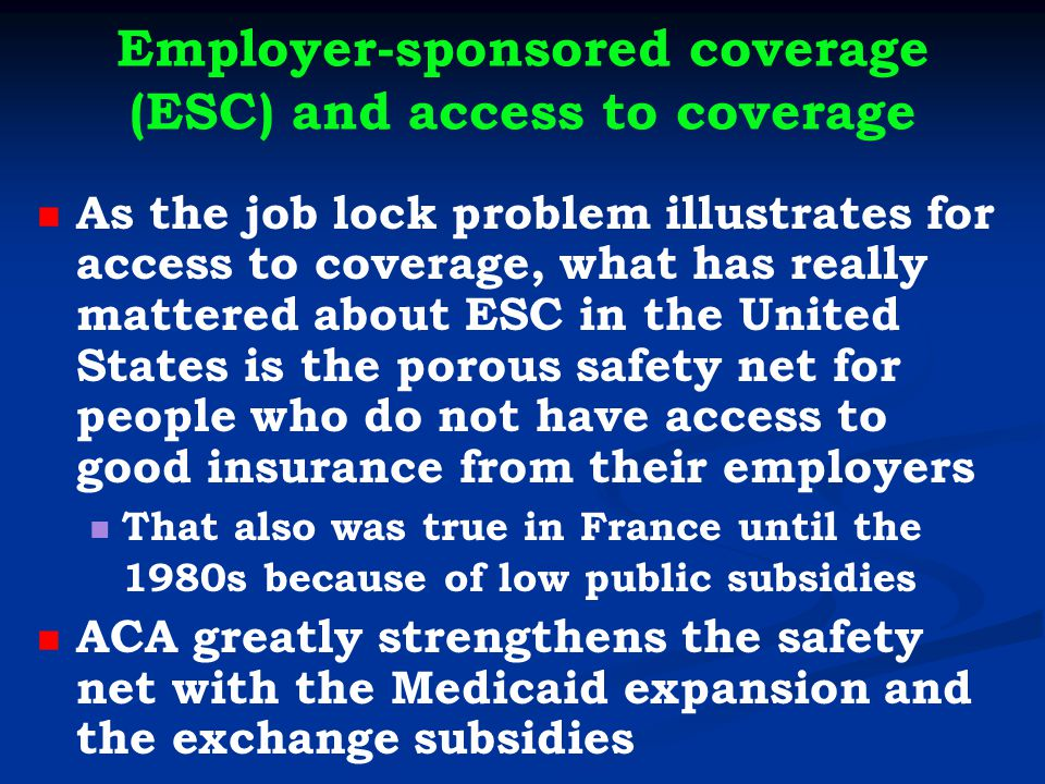 Employer-sponsored coverage (ESC) and access to coverage As the job lock problem illustrates for access to coverage, what has really mattered about ESC in the United States is the porous safety net for people who do not have access to good insurance from their employers That also was true in France until the 1980s because of low public subsidies ACA greatly strengthens the safety net with the Medicaid expansion and the exchange subsidies