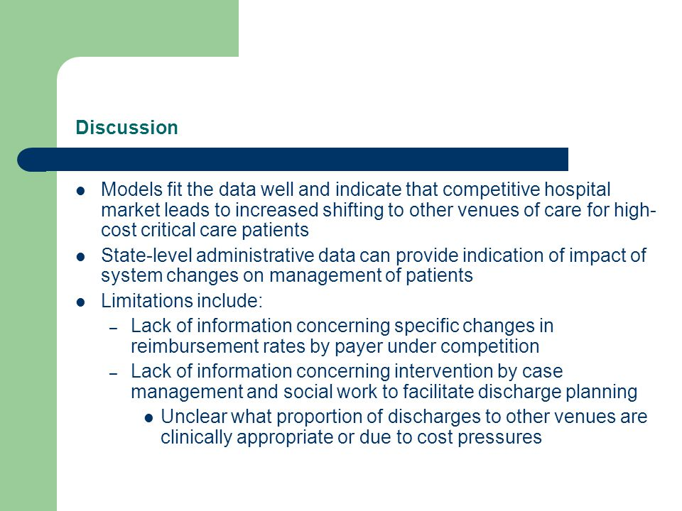 Discussion Models fit the data well and indicate that competitive hospital market leads to increased shifting to other venues of care for high- cost critical care patients State-level administrative data can provide indication of impact of system changes on management of patients Limitations include: – Lack of information concerning specific changes in reimbursement rates by payer under competition – Lack of information concerning intervention by case management and social work to facilitate discharge planning Unclear what proportion of discharges to other venues are clinically appropriate or due to cost pressures