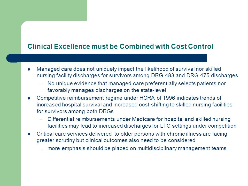 Clinical Excellence must be Combined with Cost Control Managed care does not uniquely impact the likelihood of survival nor skilled nursing facility discharges for survivors among DRG 483 and DRG 475 discharges – No unique evidence that managed care preferentially selects patients nor favorably manages discharges on the state-level Competitive reimbursement regime under HCRA of 1996 indicates trends of increased hospital survival and increased cost-shifting to skilled nursing facilities for survivors among both DRGs – Differential reimbursements under Medicare for hospital and skilled nursing facilities may lead to increased discharges for LTC settings under competition Critical care services delivered to older persons with chronic illness are facing greater scrutiny but clinical outcomes also need to be considered – more emphasis should be placed on multidisciplinary management teams