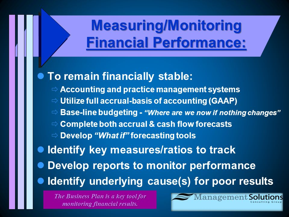 Measuring/Monitoring Financial Performance: To remain financially stable:  Accounting and practice management systems  Utilize full accrual-basis of accounting (GAAP)  Base-line budgeting - Where are we now if nothing changes  Complete both accrual & cash flow forecasts  Develop What if forecasting tools Identify key measures/ratios to track Develop reports to monitor performance Identify underlying cause(s) for poor results The Business Plan is a key tool for monitoring financial results.