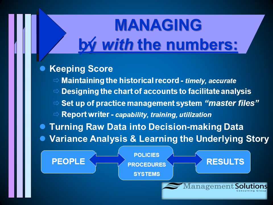 MANAGING by with the numbers: Keeping Score  Maintaining the historical record - timely, accurate  Designing the chart of accounts to facilitate analysis  Set up of practice management system master files  Report writer - capability, training, utilization Turning Raw Data into Decision-making Data Variance Analysis & Learning the Underlying Story PEOPLE POLICIES PROCEDURES SYSTEMS RESULTS