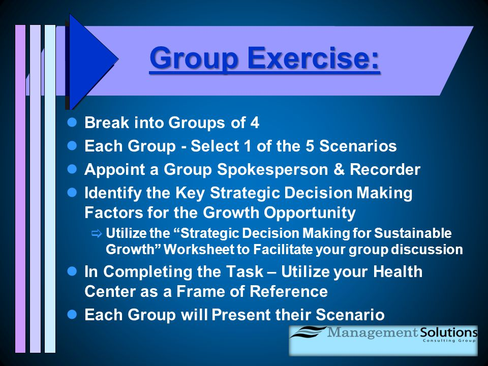 Group Exercise: Break into Groups of 4 Each Group - Select 1 of the 5 Scenarios Appoint a Group Spokesperson & Recorder Identify the Key Strategic Decision Making Factors for the Growth Opportunity  Utilize the Strategic Decision Making for Sustainable Growth Worksheet to Facilitate your group discussion In Completing the Task – Utilize your Health Center as a Frame of Reference Each Group will Present their Scenario