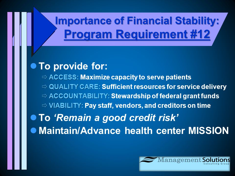 Importance of Financial Stability: Program Requirement #12 To provide for:  ACCESS:  ACCESS: Maximize capacity to serve patients  QUALITY CARE:  QUALITY CARE: Sufficient resources for service delivery  ACCOUNTABILITY:  ACCOUNTABILITY: Stewardship of federal grant funds  VIABILITY:  VIABILITY: Pay staff, vendors, and creditors on time To 'Remain a good credit risk' Maintain/Advance health center MISSION