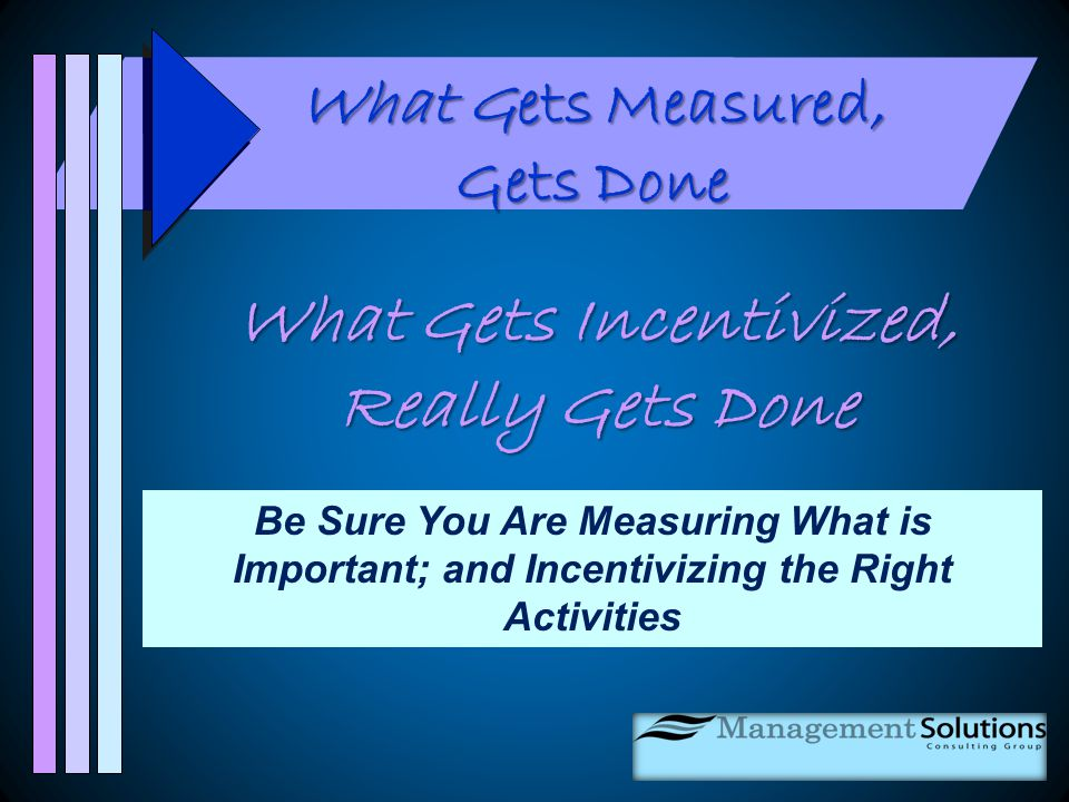 What Gets Measured, Gets Done What Gets Incentivized, Really Gets Done Be Sure You Are Measuring What is Important; and Incentivizing the Right Activities
