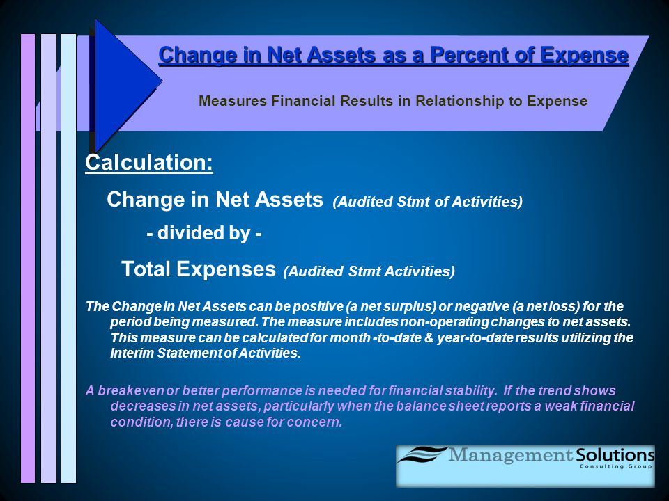 Change in Net Assets as a Percent of Expense Measures Financial Results in Relationship to Expense Calculation: Change in Net Assets (Audited Stmt of Activities) - divided by - Total Expenses (Audited Stmt Activities) The Change in Net Assets can be positive (a net surplus) or negative (a net loss) for the period being measured.