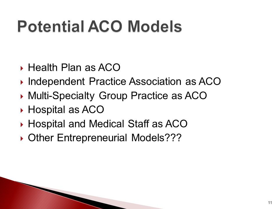  Health Plan as ACO  Independent Practice Association as ACO  Multi-Specialty Group Practice as ACO  Hospital as ACO  Hospital and Medical Staff as ACO  Other Entrepreneurial Models .