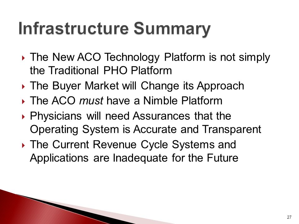  The New ACO Technology Platform is not simply the Traditional PHO Platform  The Buyer Market will Change its Approach  The ACO must have a Nimble Platform  Physicians will need Assurances that the Operating System is Accurate and Transparent  The Current Revenue Cycle Systems and Applications are Inadequate for the Future 27