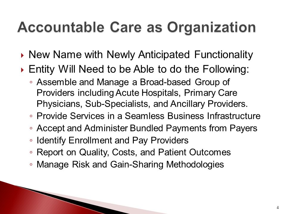  New Name with Newly Anticipated Functionality  Entity Will Need to be Able to do the Following: ◦ Assemble and Manage a Broad-based Group of Providers including Acute Hospitals, Primary Care Physicians, Sub-Specialists, and Ancillary Providers.