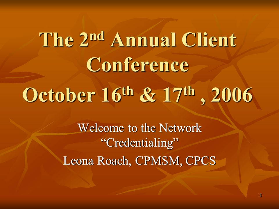 """1 The 2 nd Annual Client Conference October 16 th & 17 th, 2006 Welcome to the Network """"Credentialing"""" Leona Roach, CPMSM, CPCS"""