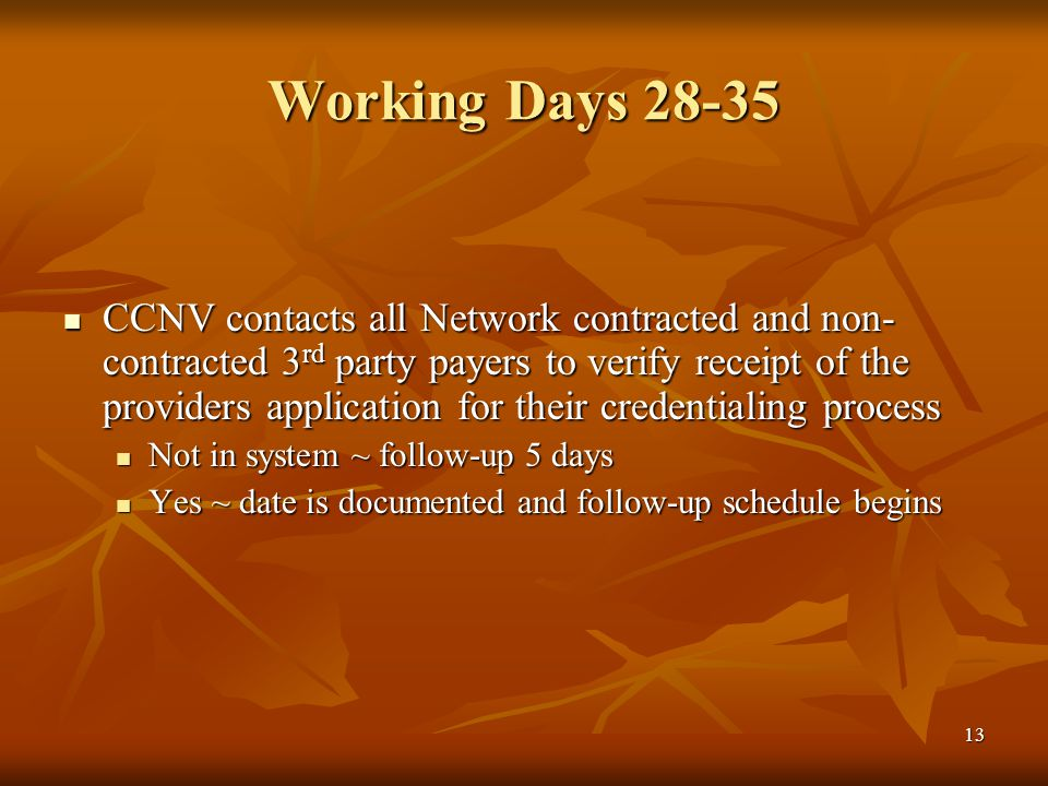 13 Working Days 28-35 CCNV contacts all Network contracted and non- contracted 3 rd party payers to verify receipt of the providers application for their credentialing process CCNV contacts all Network contracted and non- contracted 3 rd party payers to verify receipt of the providers application for their credentialing process Not in system ~ follow-up 5 days Not in system ~ follow-up 5 days Yes ~ date is documented and follow-up schedule begins Yes ~ date is documented and follow-up schedule begins