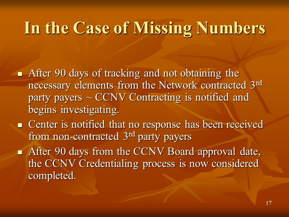 17 In the Case of Missing Numbers After 90 days of tracking and not obtaining the necessary elements from the Network contracted 3 rd party payers ~ CCNV Contracting is notified and begins investigating.