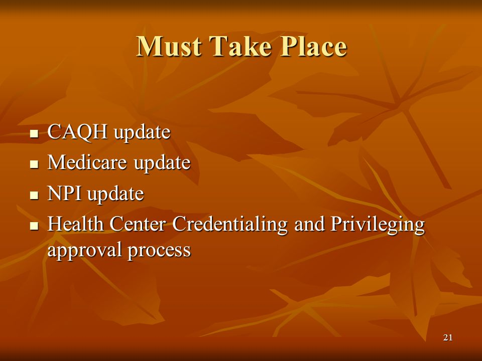 21 Must Take Place CAQH update CAQH update Medicare update Medicare update NPI update NPI update Health Center Credentialing and Privileging approval process Health Center Credentialing and Privileging approval process