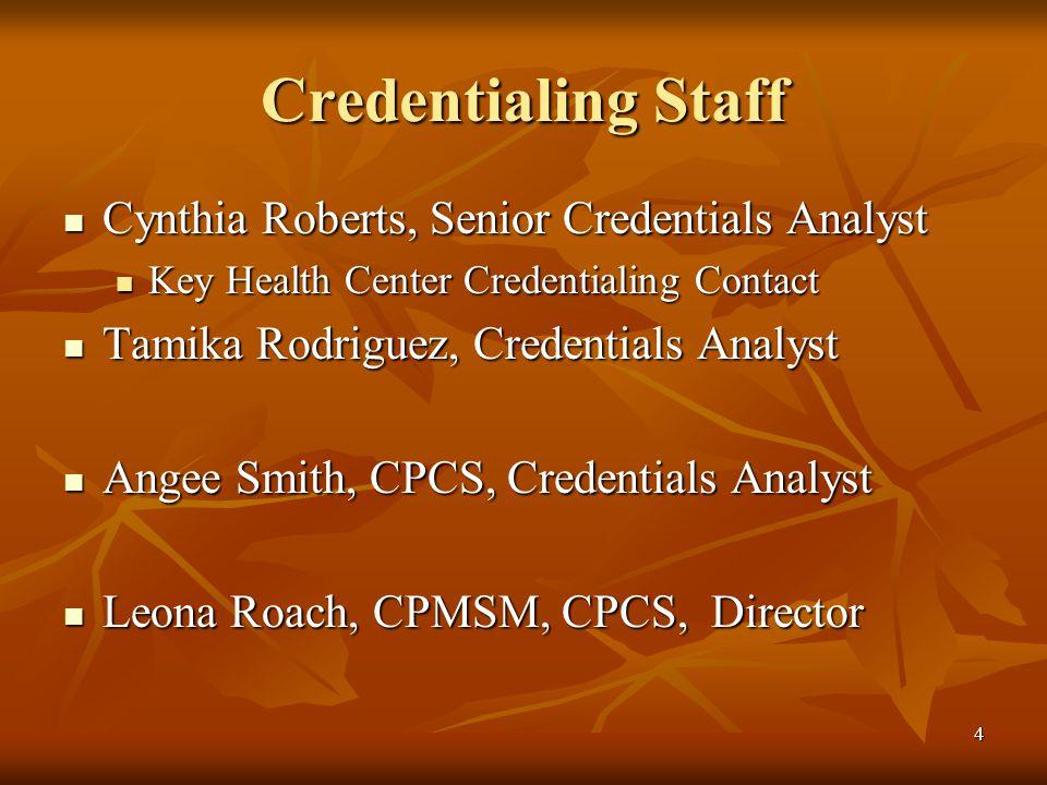 4 Credentialing Staff Cynthia Roberts, Senior Credentials Analyst Cynthia Roberts, Senior Credentials Analyst Key Health Center Credentialing Contact Key Health Center Credentialing Contact Tamika Rodriguez, Credentials Analyst Tamika Rodriguez, Credentials Analyst Angee Smith, CPCS, Credentials Analyst Angee Smith, CPCS, Credentials Analyst Leona Roach, CPMSM, CPCS, Director Leona Roach, CPMSM, CPCS, Director