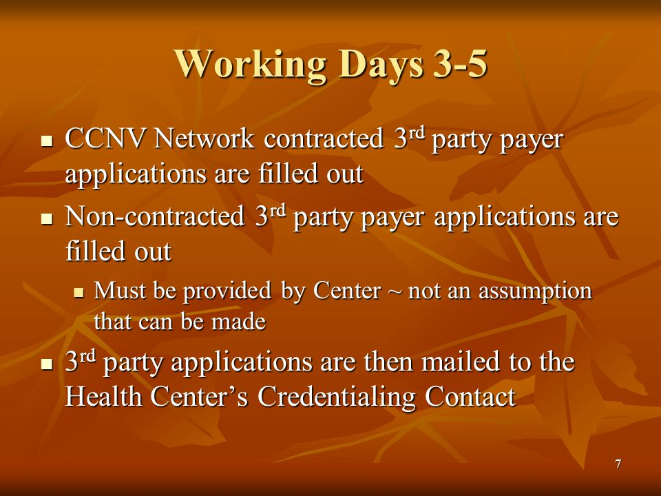 7 Working Days 3-5 CCNV Network contracted 3 rd party payer applications are filled out CCNV Network contracted 3 rd party payer applications are filled out Non-contracted 3 rd party payer applications are filled out Non-contracted 3 rd party payer applications are filled out Must be provided by Center ~ not an assumption that can be made Must be provided by Center ~ not an assumption that can be made 3 rd party applications are then mailed to the Health Center's Credentialing Contact 3 rd party applications are then mailed to the Health Center's Credentialing Contact