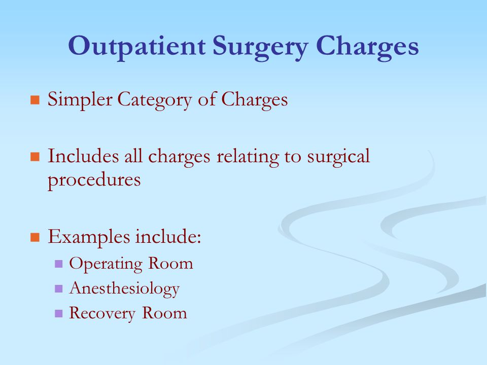 Outpatient Surgery Charges Simpler Category of Charges Includes all charges relating to surgical procedures Examples include: Operating Room Anesthesiology Recovery Room